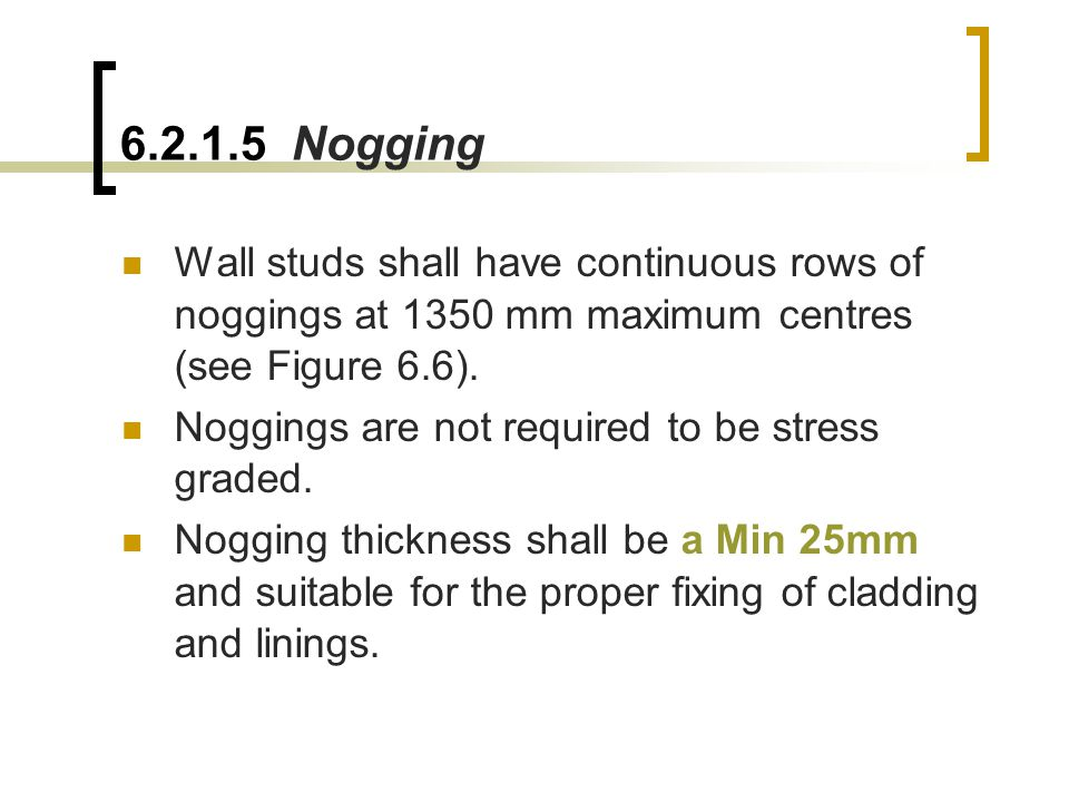 6.2.1.5 Nogging Wall studs shall have continuous rows of noggings at 1350 mm maximum centres (see Figure 6.6).