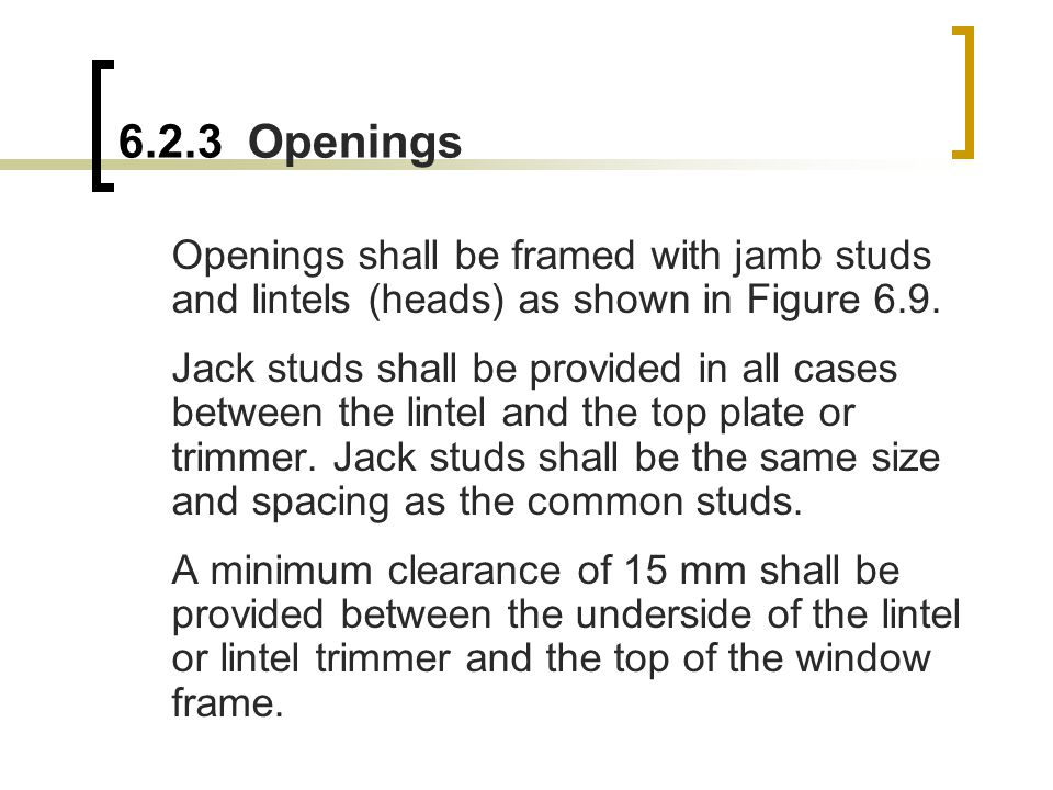 6.2.3 Openings Openings shall be framed with jamb studs and lintels (heads) as shown in Figure 6.9.