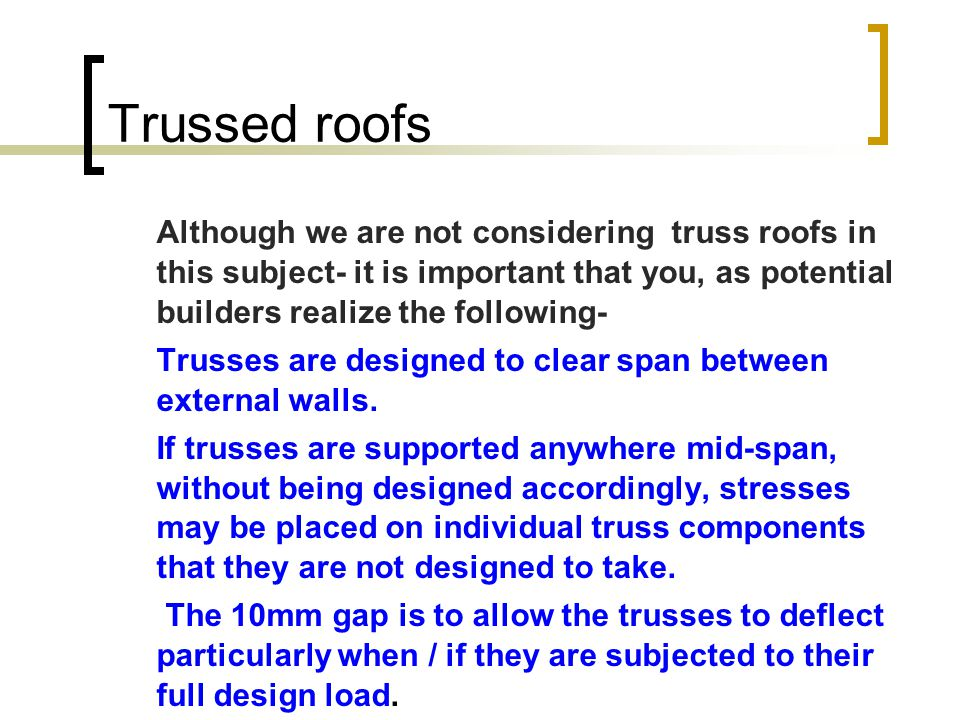 Trussed roofs Although we are not considering truss roofs in this subject- it is important that you, as potential builders realize the following-