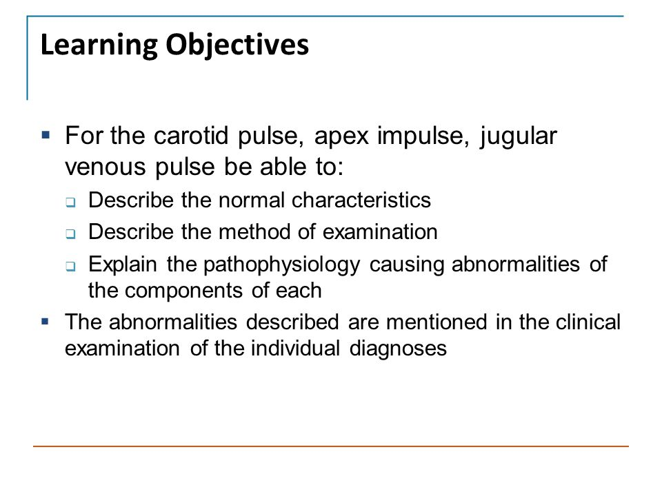 Learning Objectives For the carotid pulse, apex impulse, jugular venous pulse be able to: Describe the normal characteristics.