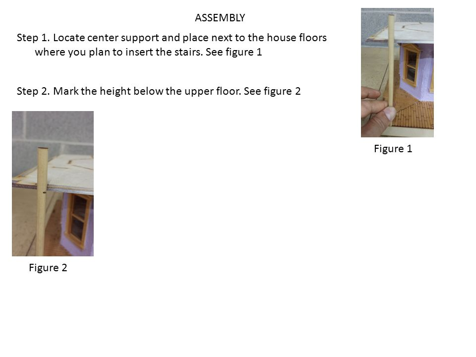 ASSEMBLY Step 1. Locate center support and place next to the house floors where you plan to insert the stairs. See figure 1.