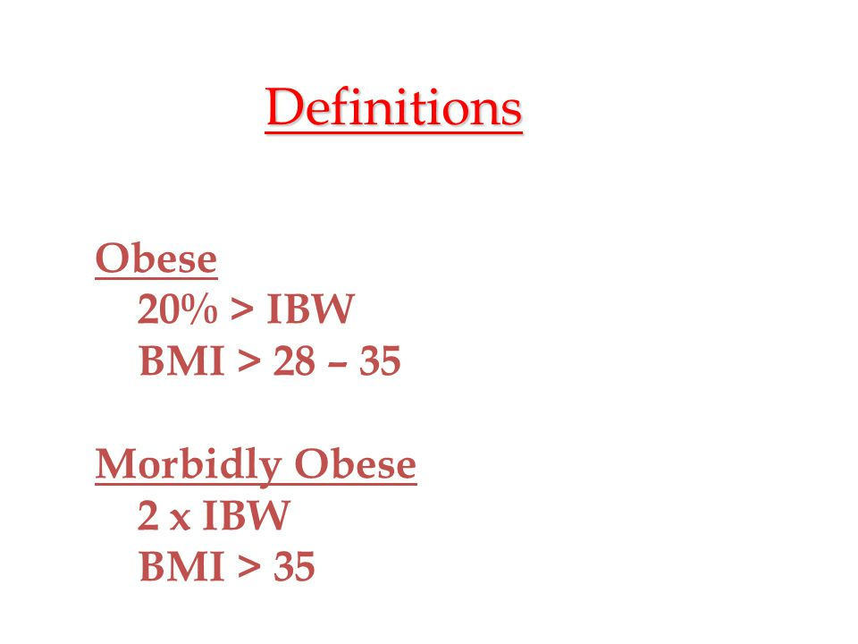 Definitions Obese 20% > IBW BMI > 28 – 35 Morbidly Obese 2 x IBW