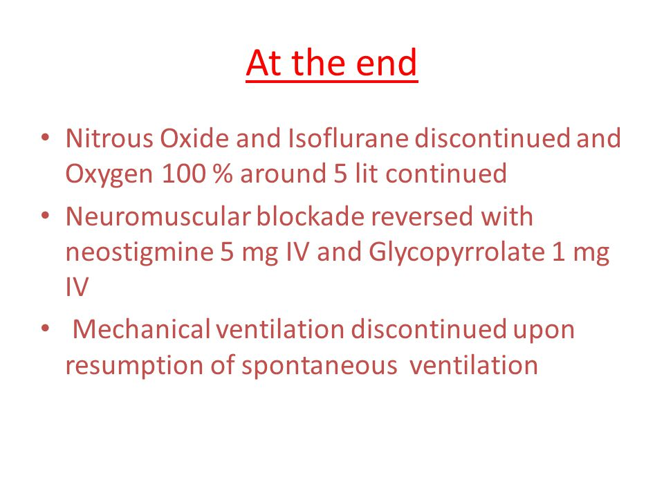 At the end Nitrous Oxide and Isoflurane discontinued and Oxygen 100 % around 5 lit continued.