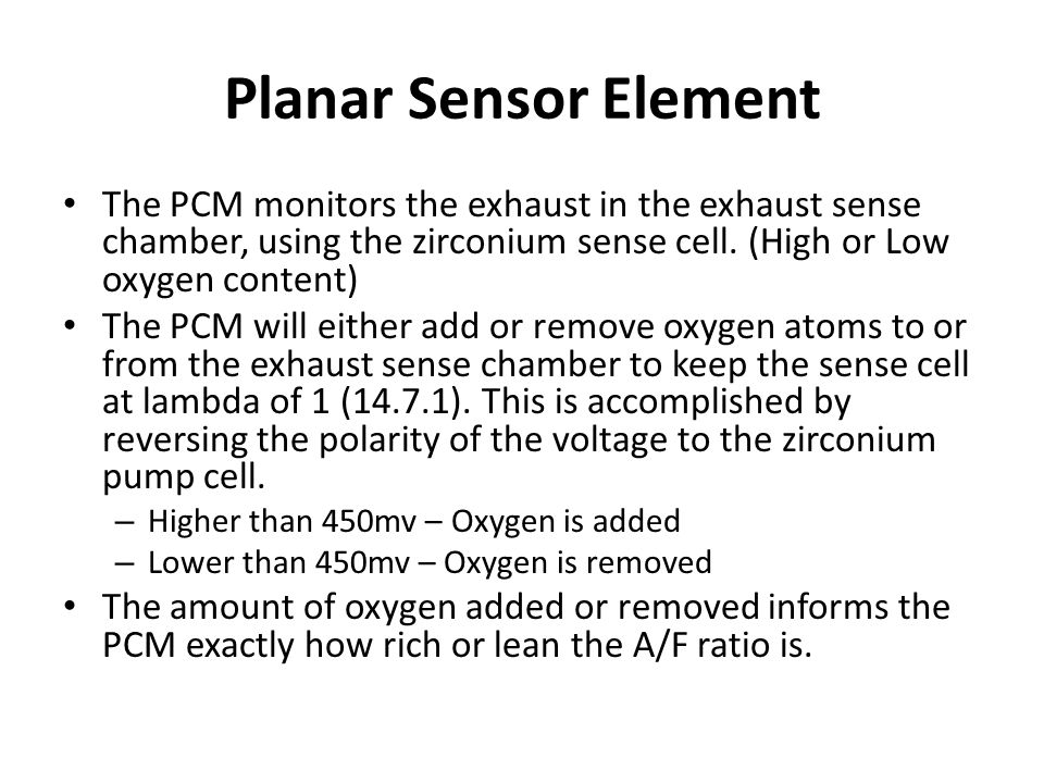 Planar Sensor Element The PCM monitors the exhaust in the exhaust sense chamber, using the zirconium sense cell. (High or Low oxygen content)