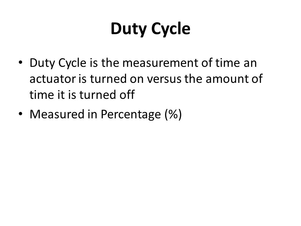 Duty Cycle Duty Cycle is the measurement of time an actuator is turned on versus the amount of time it is turned off.