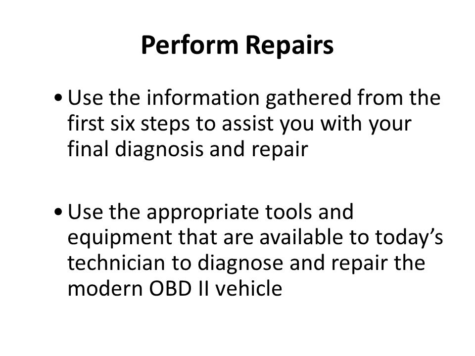 Perform Repairs Use the information gathered from the first six steps to assist you with your final diagnosis and repair.
