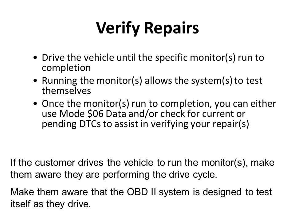 Verify Repairs Drive the vehicle until the specific monitor(s) run to completion. Running the monitor(s) allows the system(s) to test themselves.