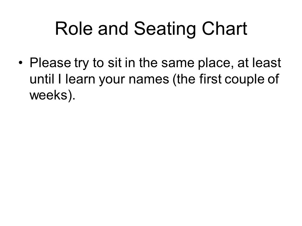 Role and Seating Chart Please try to sit in the same place, at least until I learn your names (the first couple of weeks).