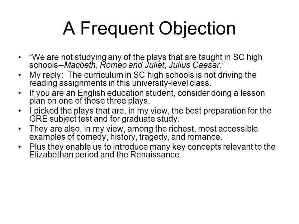 A Frequent Objection We are not studying any of the plays that are taught in SC high schools--Macbeth, Romeo and Juliet, Julius Caesar.
