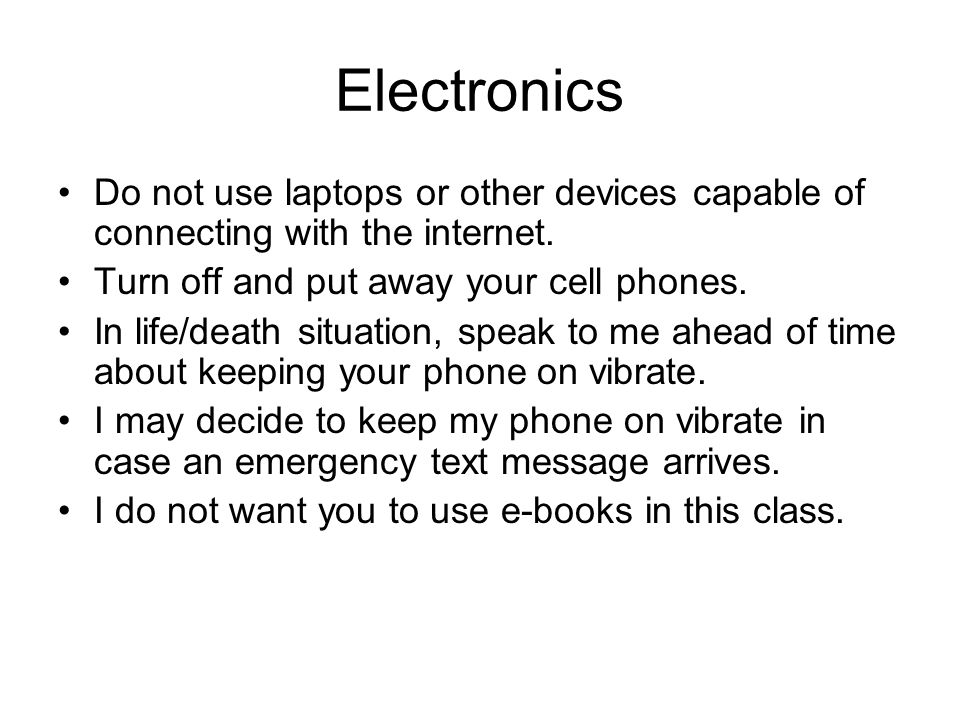 Electronics Do not use laptops or other devices capable of connecting with the internet. Turn off and put away your cell phones.