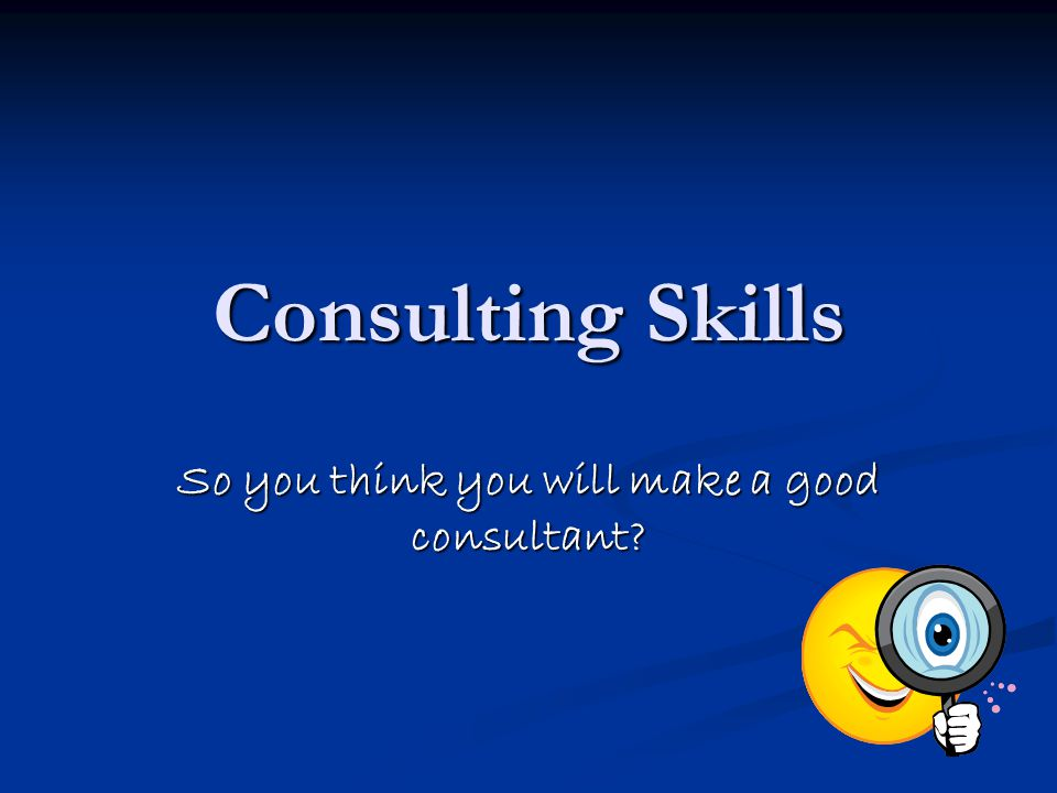 So you think you will make a good consultant