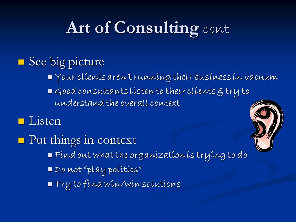 Art of Consulting cont See big picture Listen Put things in context
