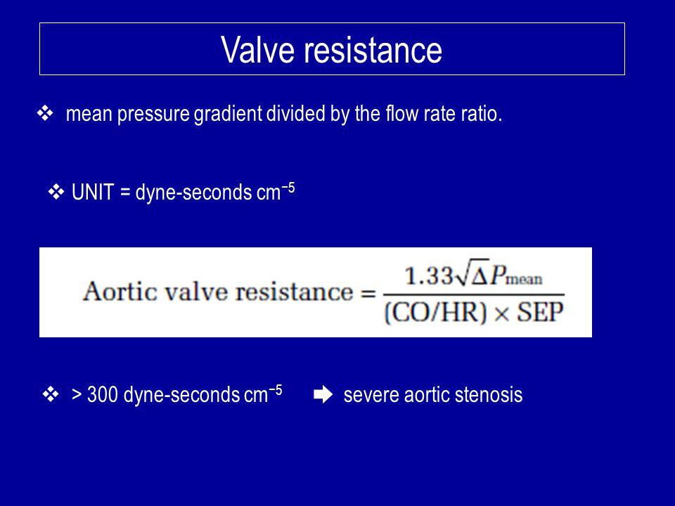 Valve resistance mean pressure gradient divided by the flow rate ratio. UNIT = dyne-seconds cm−5.