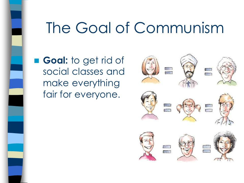 The Goal of Communism Goal: to get rid of social classes and make everything fair for everyone.