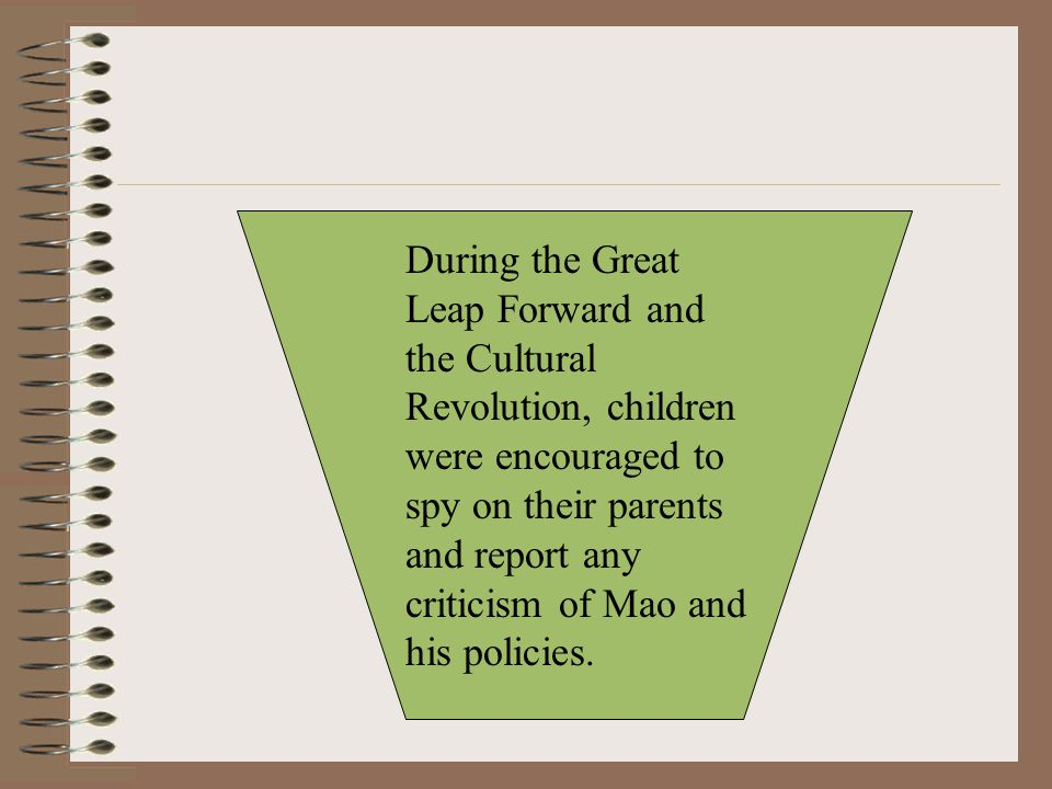 During the Great Leap Forward and the Cultural Revolution, children were encouraged to spy on their parents and report any criticism of Mao and his policies.