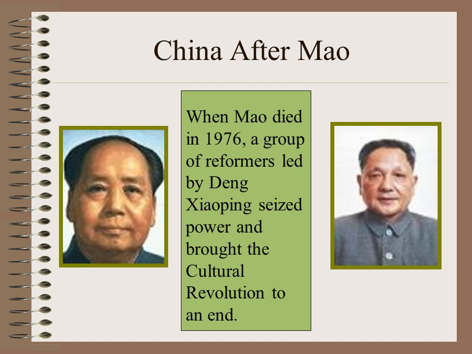 China After Mao When Mao died in 1976, a group of reformers led by Deng Xiaoping seized power and brought the Cultural Revolution to an end.