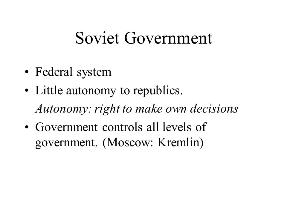 Soviet Government Federal system Little autonomy to republics.