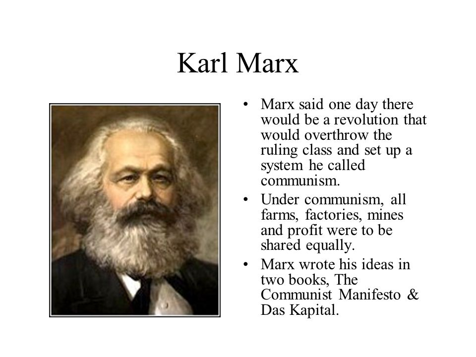 Karl Marx Marx said one day there would be a revolution that would overthrow the ruling class and set up a system he called communism.