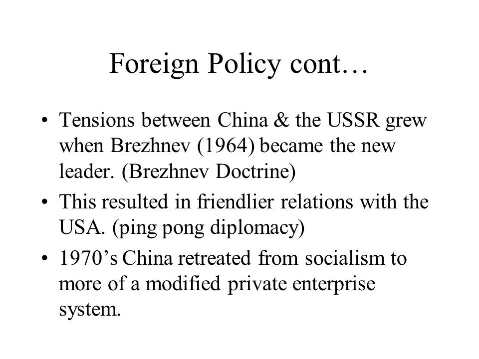 Foreign Policy cont… Tensions between China & the USSR grew when Brezhnev (1964) became the new leader. (Brezhnev Doctrine)