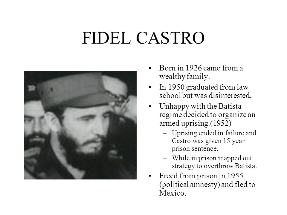 FIDEL CASTRO Born in 1926 came from a wealthy family.