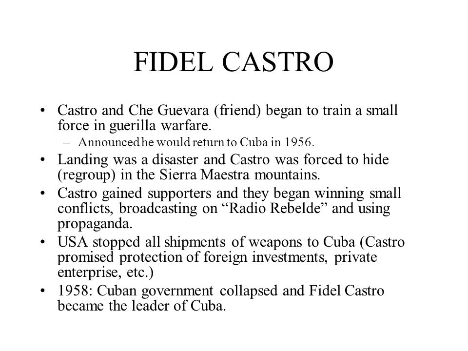 FIDEL CASTRO Castro and Che Guevara (friend) began to train a small force in guerilla warfare. Announced he would return to Cuba in 1956.