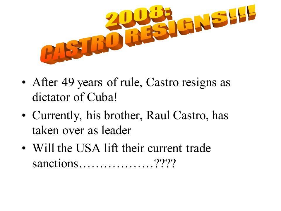 2008: CASTRO RESIGNS!!! After 49 years of rule, Castro resigns as dictator of Cuba! Currently, his brother, Raul Castro, has taken over as leader.