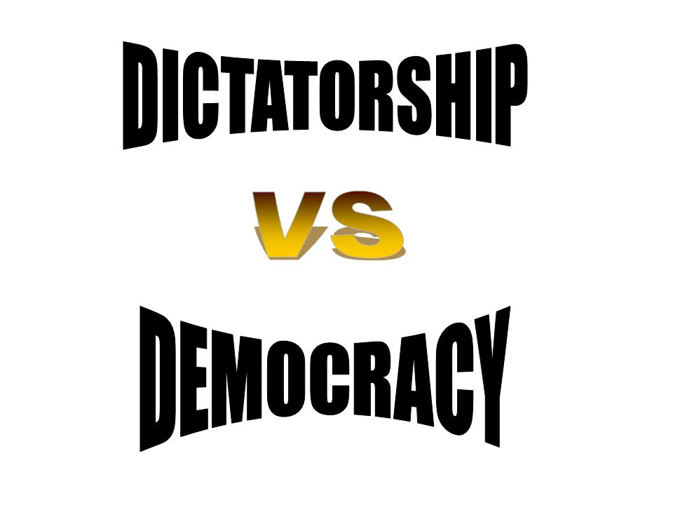 DICTATORSHIP VS DEMOCRACY