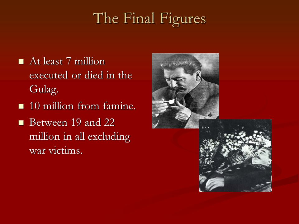The Final Figures At least 7 million executed or died in the Gulag.