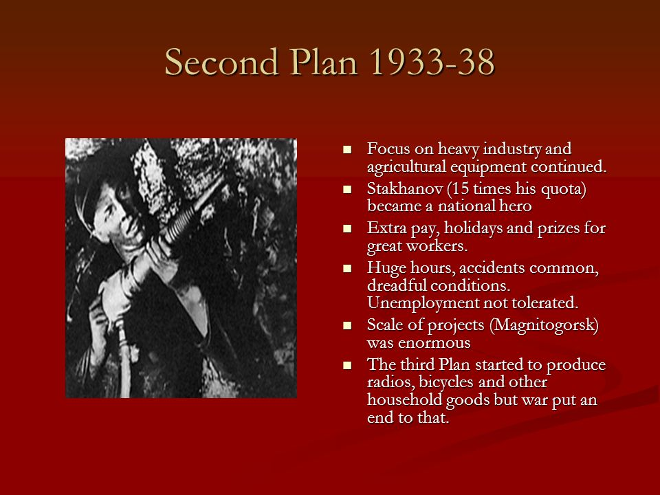 Second Plan 1933-38 Focus on heavy industry and agricultural equipment continued. Stakhanov (15 times his quota) became a national hero.