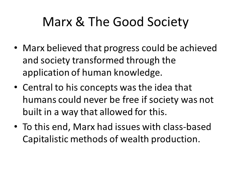 Marx & The Good Society Marx believed that progress could be achieved and society transformed through the application of human knowledge.