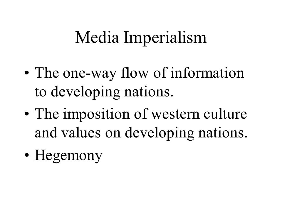 Media Imperialism The one-way flow of information to developing nations. The imposition of western culture and values on developing nations.