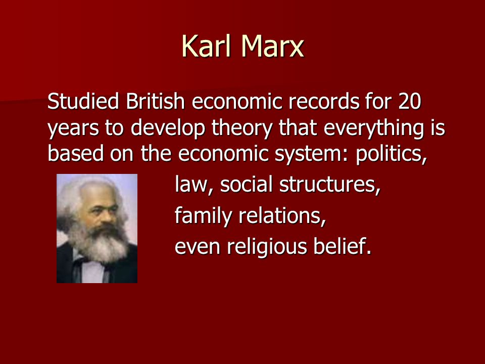 Karl Marx Studied British economic records for 20 years to develop theory that everything is based on the economic system: politics,