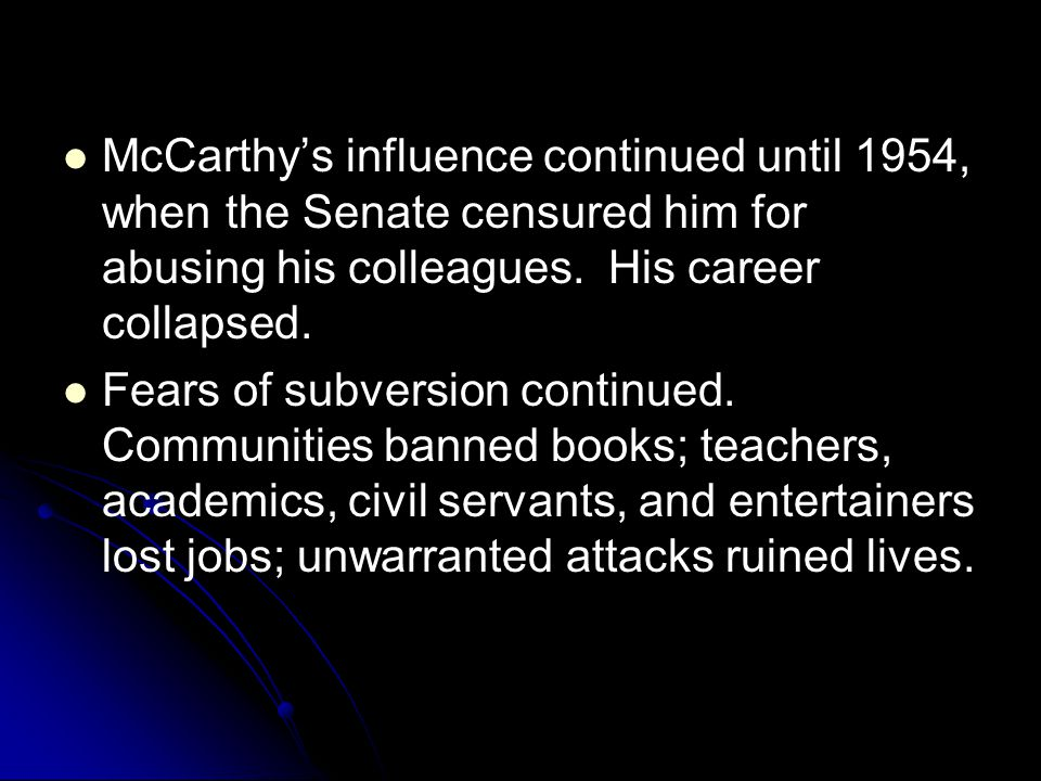 McCarthy's influence continued until 1954, when the Senate censured him for abusing his colleagues. His career collapsed.