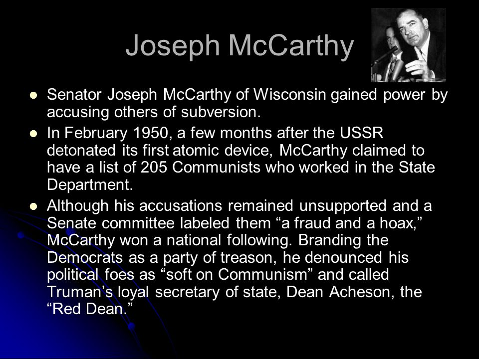 Joseph McCarthy Senator Joseph McCarthy of Wisconsin gained power by accusing others of subversion.
