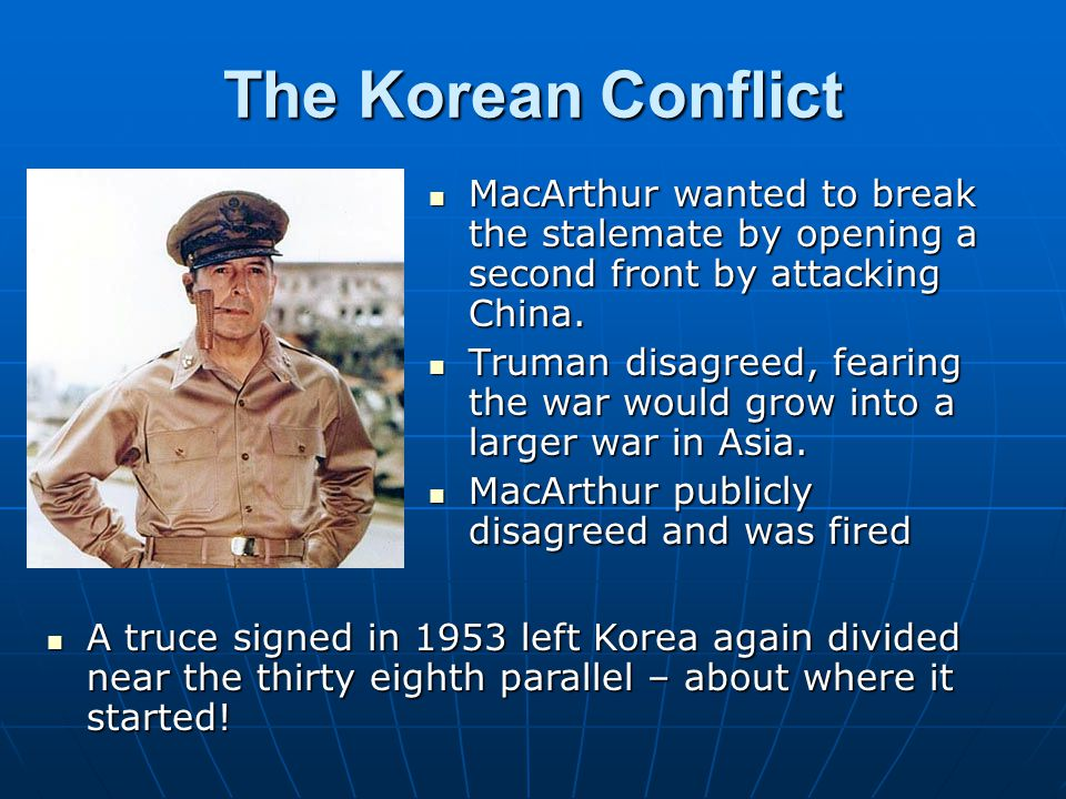 The Korean Conflict MacArthur wanted to break the stalemate by opening a second front by attacking China.