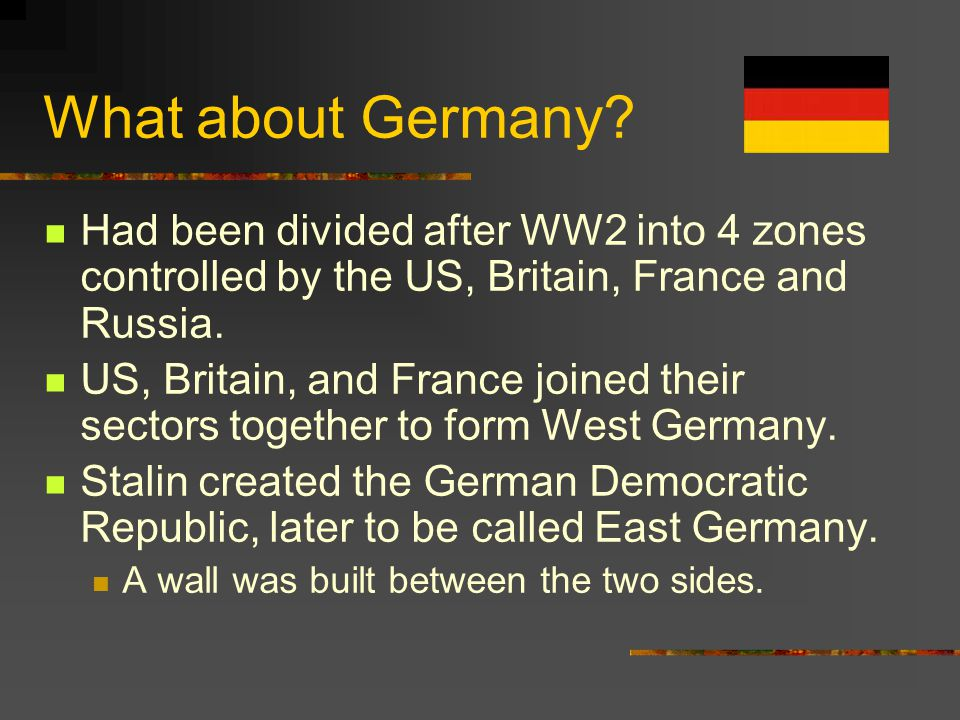 What about Germany Had been divided after WW2 into 4 zones controlled by the US, Britain, France and Russia.