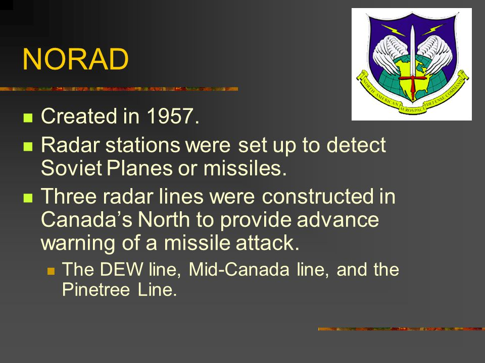 NORAD Created in 1957. Radar stations were set up to detect Soviet Planes or missiles.