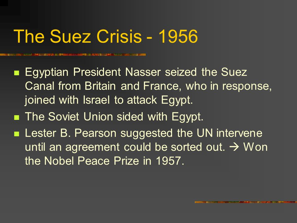 The Suez Crisis - 1956 Egyptian President Nasser seized the Suez Canal from Britain and France, who in response, joined with Israel to attack Egypt.