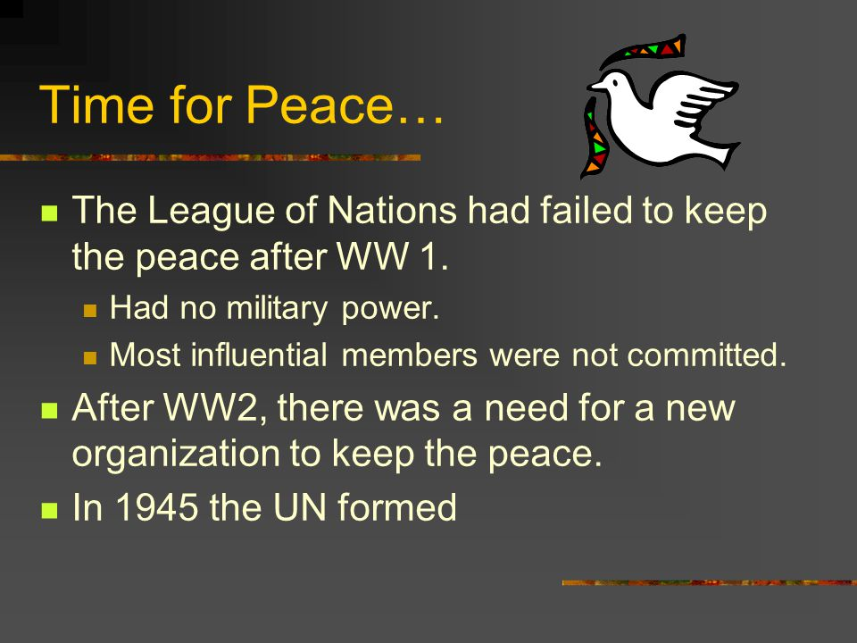 Time for Peace… The League of Nations had failed to keep the peace after WW 1. Had no military power.