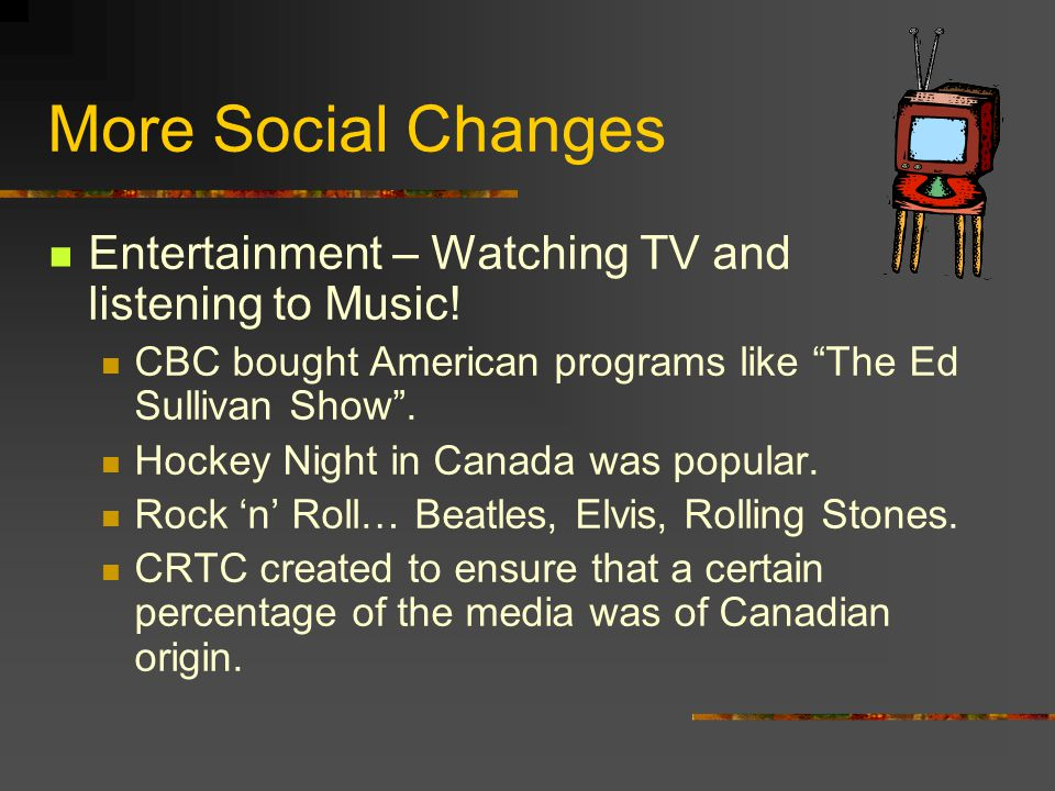 More Social Changes Entertainment – Watching TV and listening to Music! CBC bought American programs like The Ed Sullivan Show .