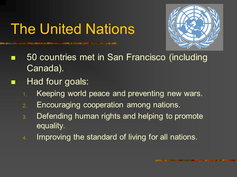 The United Nations 50 countries met in San Francisco (including Canada). Had four goals: Keeping world peace and preventing new wars.