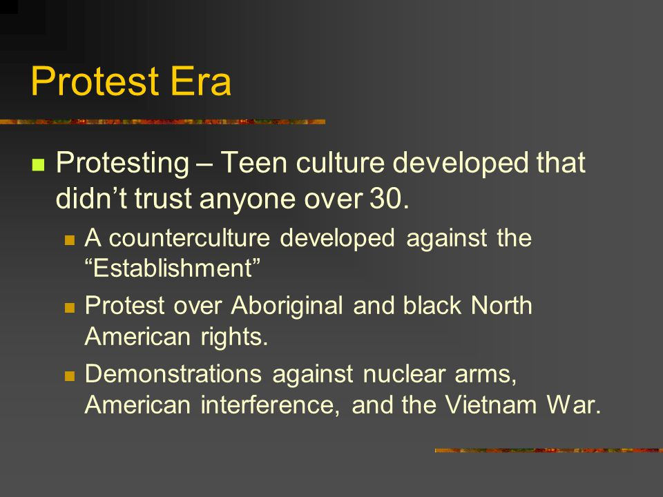 Protest Era Protesting – Teen culture developed that didn't trust anyone over 30. A counterculture developed against the Establishment
