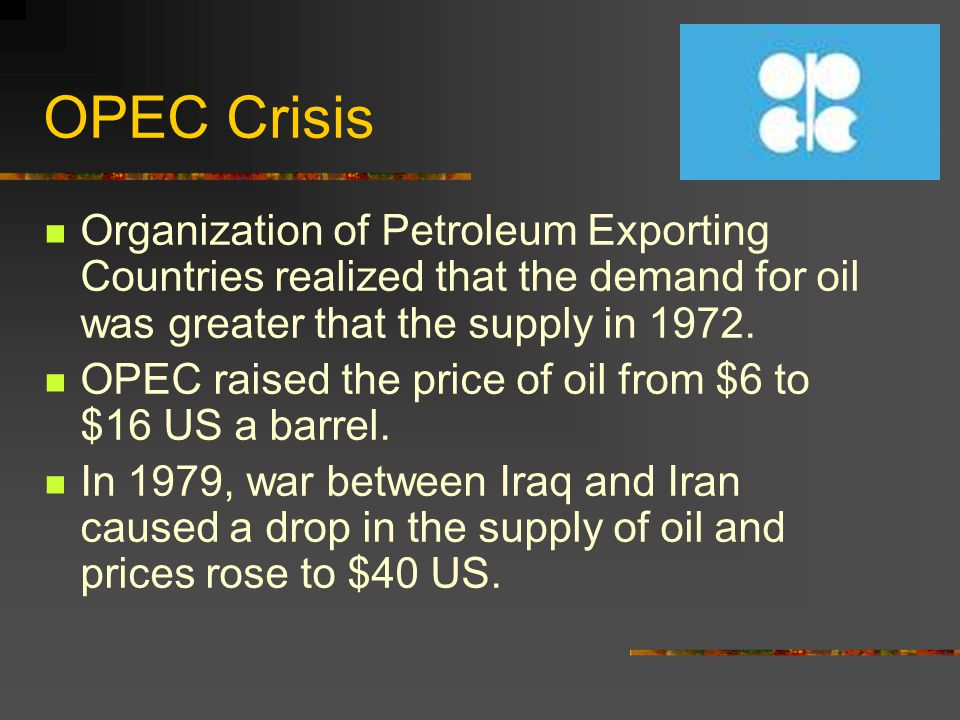 OPEC Crisis Organization of Petroleum Exporting Countries realized that the demand for oil was greater that the supply in 1972.