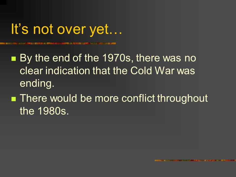 It's not over yet… By the end of the 1970s, there was no clear indication that the Cold War was ending.