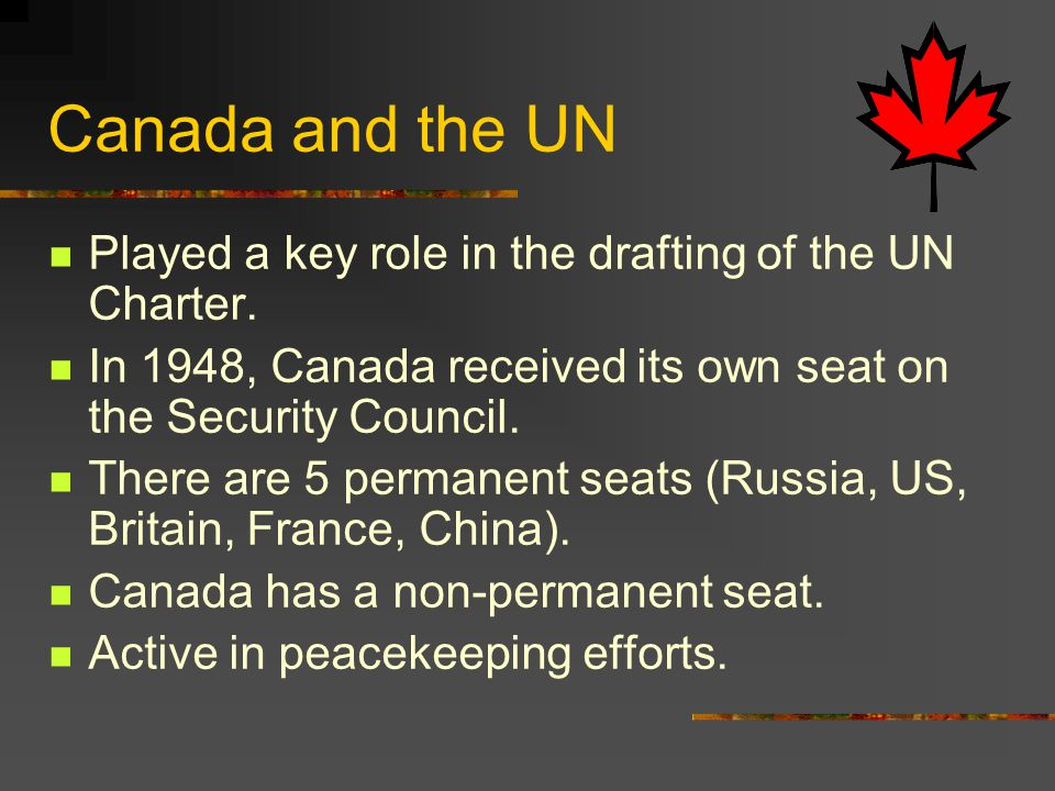 Canada and the UN Played a key role in the drafting of the UN Charter.
