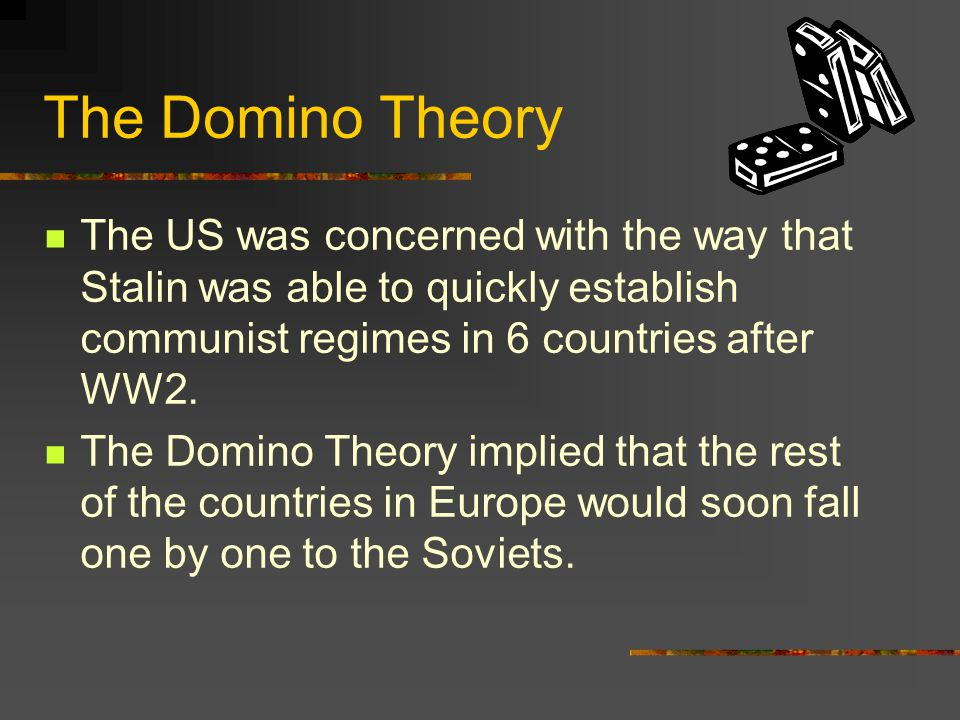 The Domino Theory The US was concerned with the way that Stalin was able to quickly establish communist regimes in 6 countries after WW2.