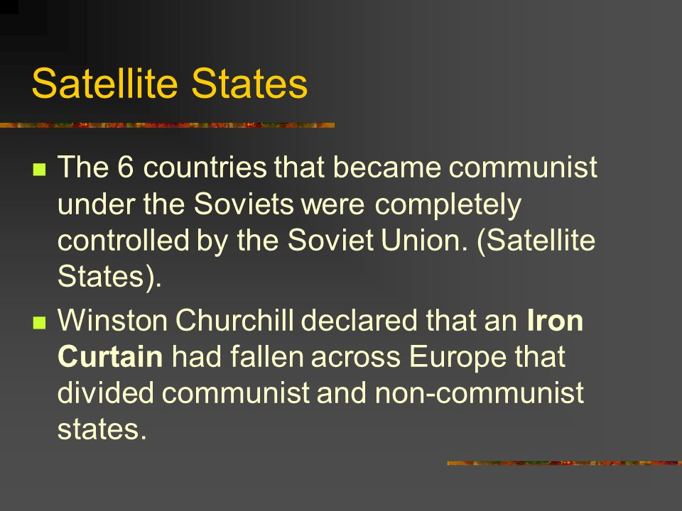 Satellite States The 6 countries that became communist under the Soviets were completely controlled by the Soviet Union. (Satellite States).