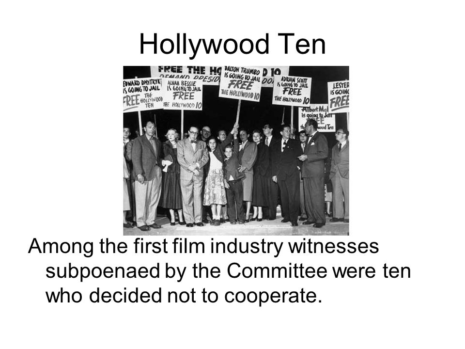 Hollywood Ten Among the first film industry witnesses subpoenaed by the Committee were ten who decided not to cooperate.