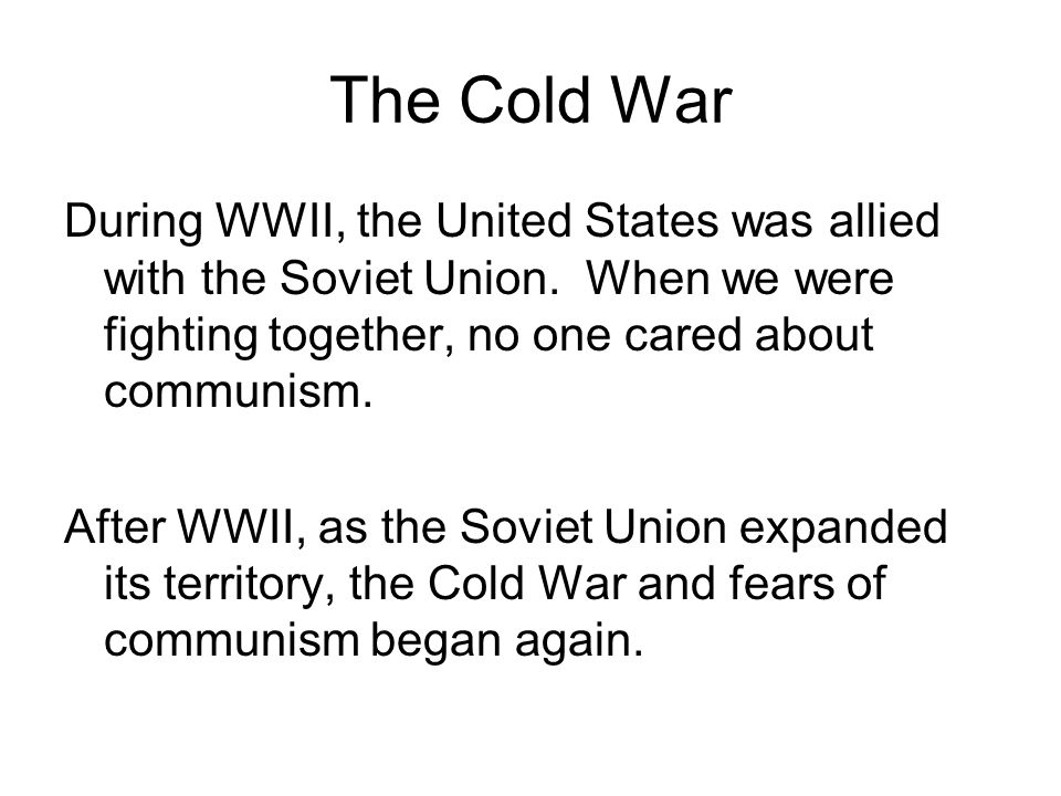 The Cold War During WWII, the United States was allied with the Soviet Union. When we were fighting together, no one cared about communism.