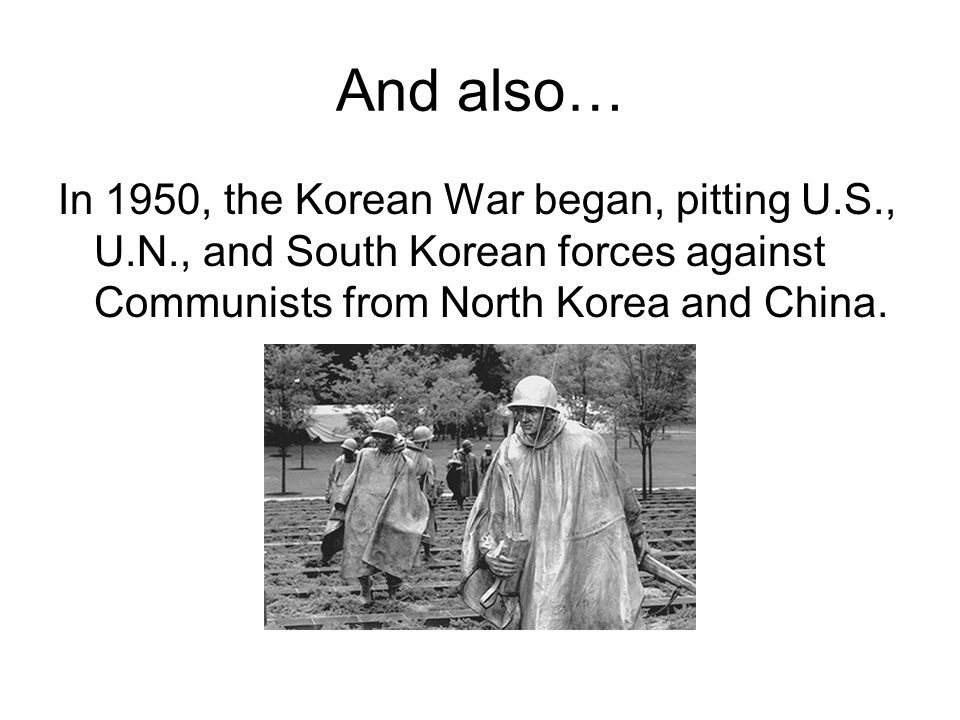 And also… In 1950, the Korean War began, pitting U.S., U.N., and South Korean forces against Communists from North Korea and China.